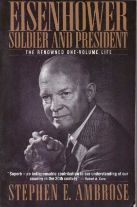 EISENHOWER: SOLDIER AND PRESIDENT; The Renowned One-Volume Life. Stephen Ambrose