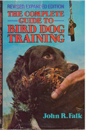 THE COMPLETE GUIDE TO BIRD DOG TRAINING. John R. Falk
