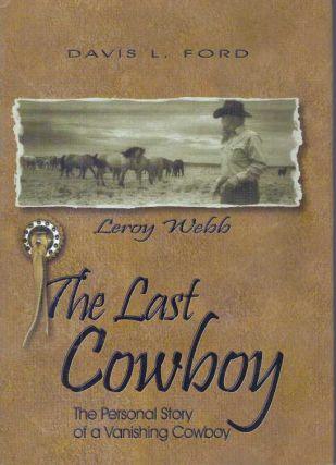 LEROY WEBB: THE LAST COWBOY.; The Personal Story of a Vanishing Cowboy. Davis L. Ford