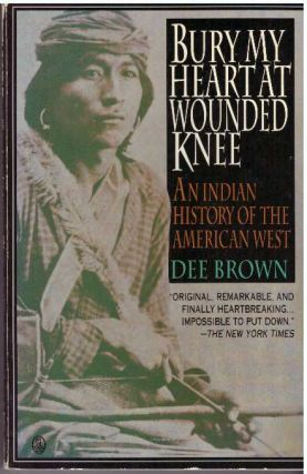 BURY MY HEART AT WOUNDED KNEE.; An Indian History of the American West. Dee Brown