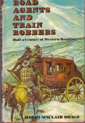 ROAD AGENTS AND TRAIN ROBBERS.; Half A Century of Western Banditry. Harry Sinclair Drago