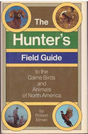 THE HUNTER'S FIELD GUIDE TO THE GAME BIRDS & ANIMALS OF NORTH AMERICA. Robert Elman