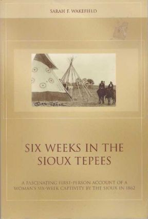 SIX WEEKS IN THE SIOUX TEPEES. Sarah F. Wakefield