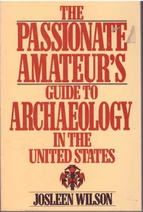 THE PASSIONATE AMATEUR'S GUIDE TO ARCHAEOLOGY IN THE UNITED STATES. Josleen Wilson