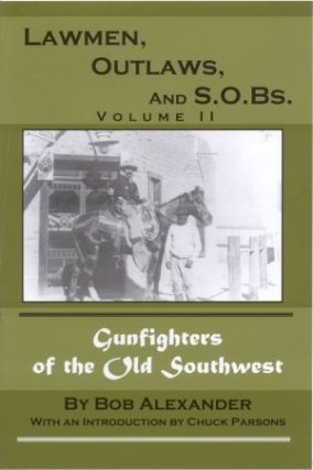 LAWMEN, OUTLAWS AND S.O.Bs., Volume II; More Gunfighters of the Old Southwest. Bob Alexander