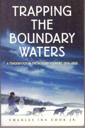 TRAPPING THE BOUNDARY WATERS; A Tenderfoot in the Border Country, 1919-1920. Charles Ira Cook Jr