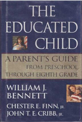 THE EDUCATED CHILD; A Parent's Guide From Preschool Through Eighth Grade. William J. Bennett,...