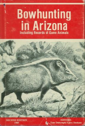 BOWHUNTING IN ARIZONA; Including Records of Game Animals. Tom Dalrymple, Larry Derksen