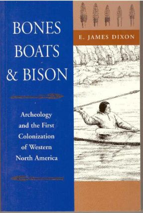 BONES, BOATS & BISON; Archaeology and the First Colonization of Western North America. E. James...