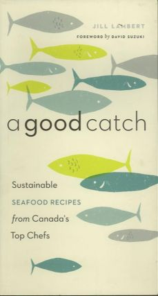 A GOOD CATCH; Sustainable SEAFOOD RECIPES from Canada's Top Chefs. Jill Lambert