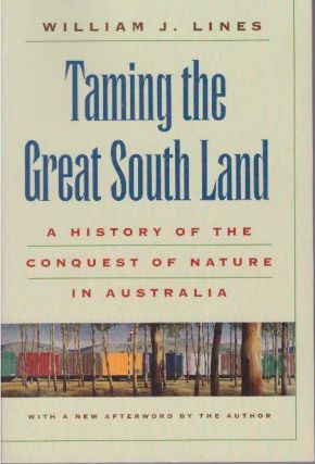 TAMING THE GREAT SOUTH LAND; A History of the Conquest of Nature in Australia. William J. Lines