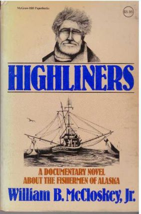 HIGHLINERS; A Documentary Novel About The Fishermen Of Alaska. William B. McCloskey Jr
