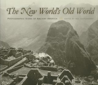 THE NEW WORLD'S OLD WORLD; Photographic Views of Ancient America. May Castleberry