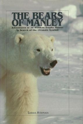 THE BEARS OF MANLEY; Adventures of an Alaskan Trophy Hunter In Search of the Ultimate Symbol....