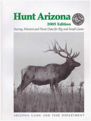 HUNT ARIZONA 2005 EDITION; Survey, Harvest and Hunt Data for Big and Small Game