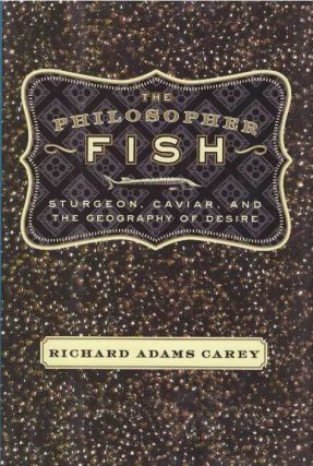THE PHILOSOPHER FISH; Sturgeon, Caviar, and the Geography of Desire. Richard Adams Carey