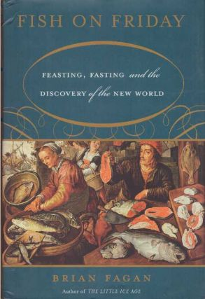 FISH ON FRIDAY; Feasting, Fasting and the Discovery of the New World. Brian Fagan