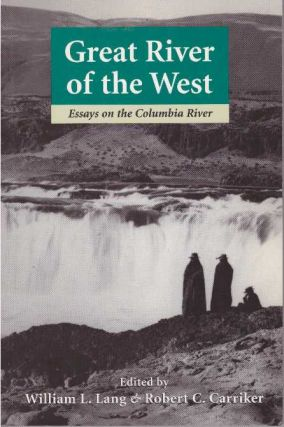 GREAT RIVER OF THE WEST; Essays on the Columbia River. William L. Lang, Robert C. Carriker