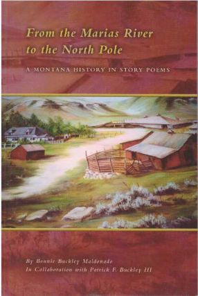 FROM THE MARIAS RIVER TO THE NORTH POLE; A Montana History in Story Poems. Bonnie Buckley Maldonado