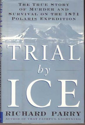 TRIAL BY ICE; The True Story of Murder and Survival on the 1871 Plaris Expedition. Richard Parry