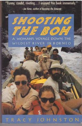 SHOOTING THE BOH; A Woman's Voyage Down The Wildest River in Borneo. Tracy Johnston