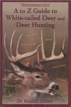 A TO Z GUIDE TO WHITE-TAILED DEER AND DEER HUNTING. Dr. Randall Gilbert