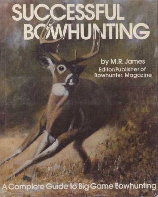 SUCCESSFUL BOWHUNTING; A Complete Guide to Big Game Bowhunting. M. R. James