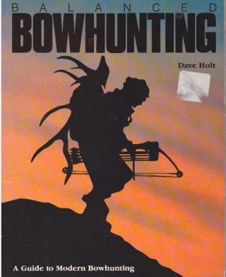 BALANCED BOWHUNTING; A Guide to Modern Bowhunting. Dave Holt