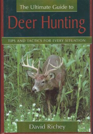 THE ULTIMATE GUIDE TO DEER HUNTING; Tips and Tactics for Every Situation. David Richey