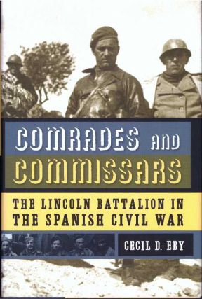 COMRADES AND COMMISSARS; The Lincoln Battalion in The Spanish Civil War. Cecil D. Eby