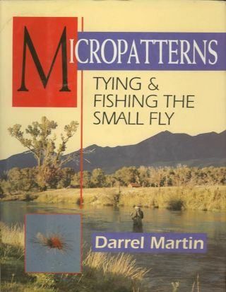 MICROPATTERNS; Tying & Fishing the Small Fly. Darrel Martin