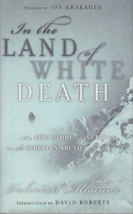 IN THE LAND OF WHITE DEATH; An Epic Story of Survival in the Siberian Arctic. Valerian Albanov.