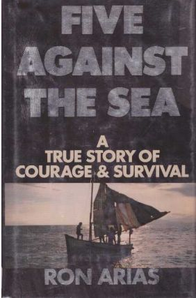 FIVE AGAINST THE SEA; A True Story of Courage & Survival. Ron Arias