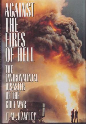 AGAINST THE FIRES OF HELL; The Environmental Disaster of the Gulf War. T. M. Hawley