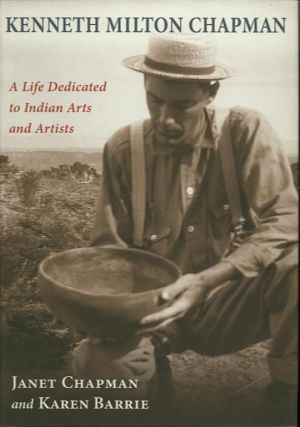 KENNETH MILTON CHAPMAN; A Life Dedicated to Indian Arts and Artists. Janet Chapman, Karen Barrie