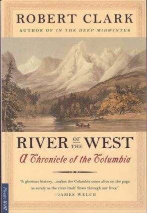 RIVER OF THE WEST; A Chronicle of the Columbia. Robert Clark