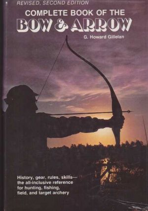 COMPLETE BOOK OF THE BOW AND ARROW. G. Howard Gillelan