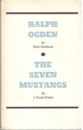 RALPH OGDEN and THE SEVEN MUSTANGS. Ruth Goddard, J. Frank Dobie