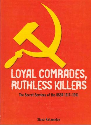 LOYAL COMRADES, RUTHLESS KILLERS; The Secret Services of the USSR 1917-1991. Slava Katamidze