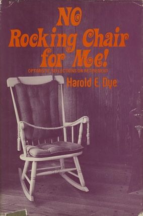 NO ROCKING CHAIR FOR ME!; Optimistic Reflections on Retirement. Harold E. Dye