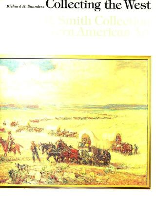 COLLECTING THE WEST; The C.R. Smith Collection of Western American Art. Richard H. Saunders