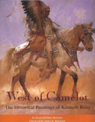 WEST OF CAMELOT; The Historical Paintings of Kenneth Riley. Susan Hallsten McGarry