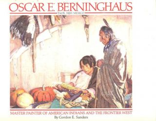 OSCAR E. BERNINGHAUS: TAOS, NEW MEXICO; Master Painter of American Indians and the Frontier West....