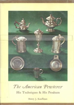 THE AMERICAN PEWTERER; His Techniques & His Products. Henry J. Kauffman