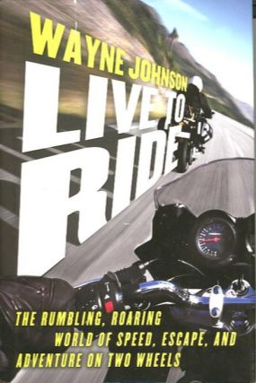LIVE TO RIDE; The Rumbling, Roaring World of Speed, Escape, and Adventure on Two Wheels. Wayne...