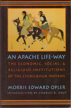 AN APACHE LIFE-WAY; The Economic, Social & Religious Institutions of the Chiricahua Indians. Morris Edward Opler.