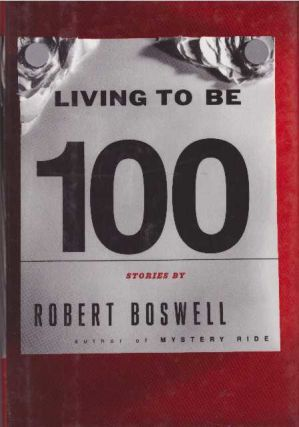 LIVING TO BE 100. Robert Boswell