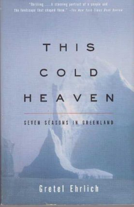 THIS COLD HEAVEN; Seven Seasons in Greenland. Gretel Ehrlich