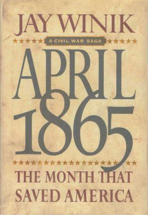 APRIL 1865; The Month that Saved America. Jay Winik