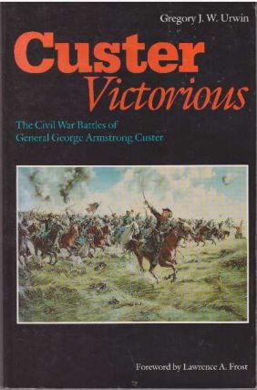 CUSTER VICTORIOUS; The Civil War Battles of General George Armstrong Custer. Gregory J. W. Urwin